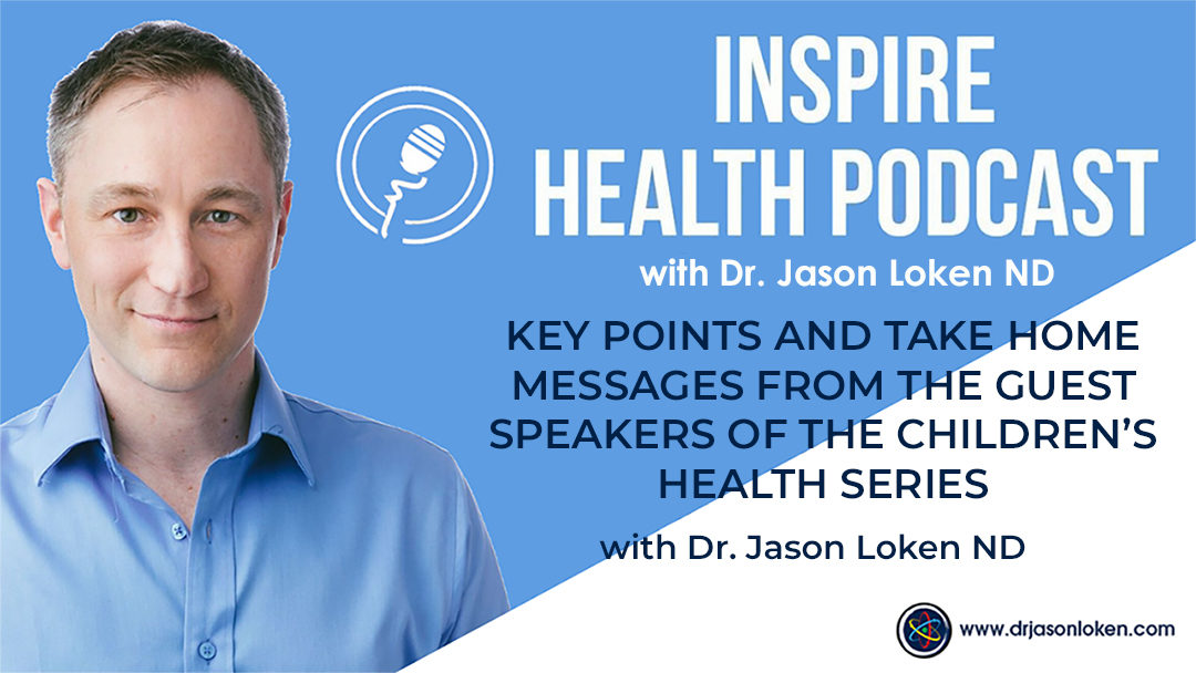Episode 10: Key Points and Take Home Messages From The Guest Speakers Of The Children's Health Series with Dr. Jason Loken