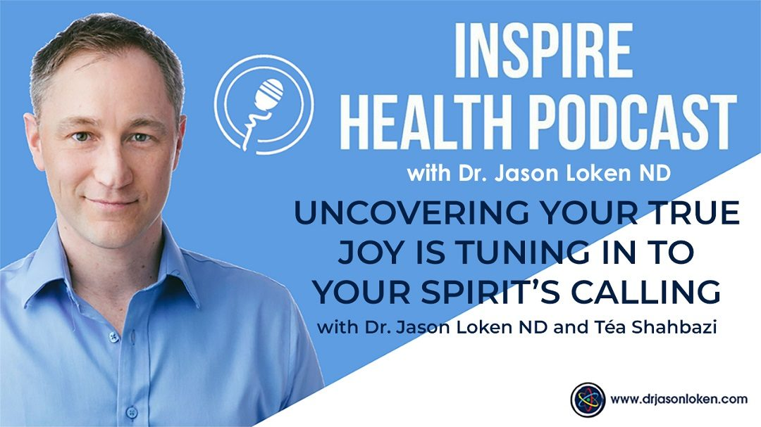 Episode 27: Uncovering Your True Joy is Tuning in to Your Spirit's Calling with Dr. Jason Loken ND, and Téa Shahbazi