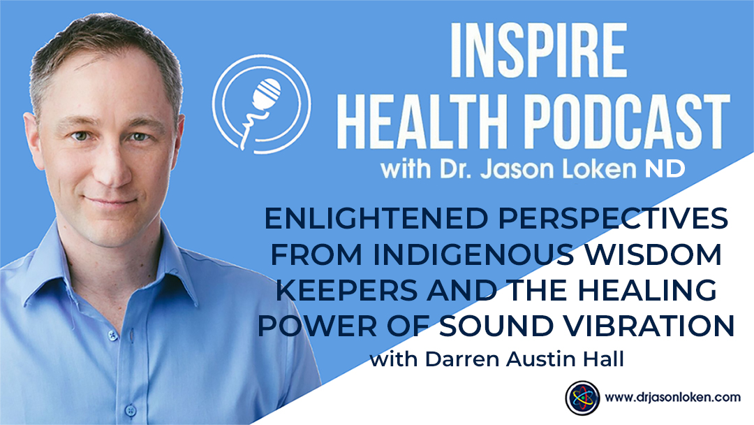 Episode 30: Enlightened Perspectives From Indigenous Wisdom Keepers and The Healing Power of Sound Vibration with Darren Austin Hall
