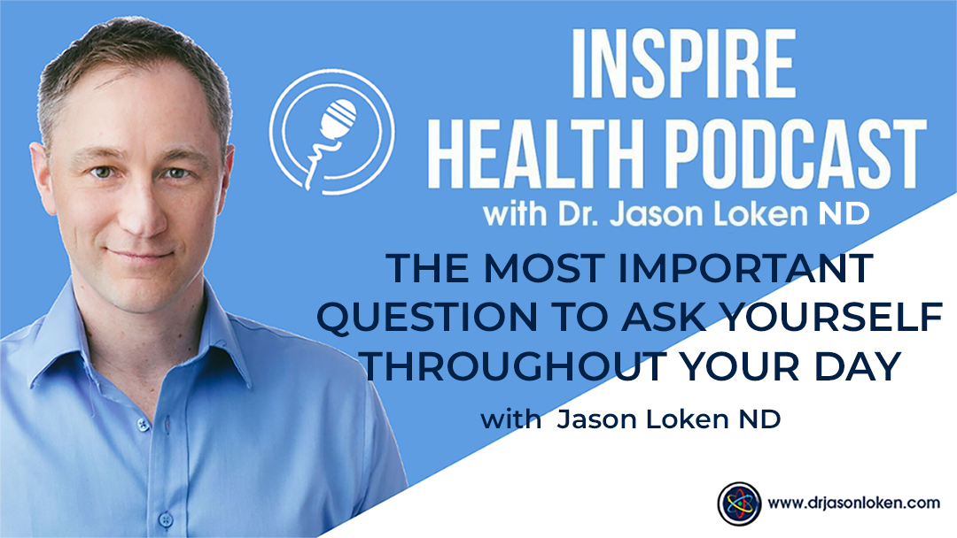 Episode 48: The Most Important Question To Ask Yourself Throughout Your Day with Dr. Jason Loken ND