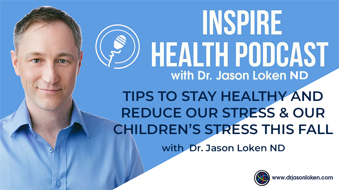 Episode 53: Tips To Stay Healthy And Reduce Our Stress & Our Children's Stress This Fall with Dr. Jason Loken, ND