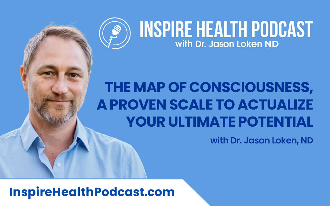 Episode 100: The Map of Consciousness, A Proven Scale To Actualize Your Ultimate Potential with Dr. Jason Loken, ND