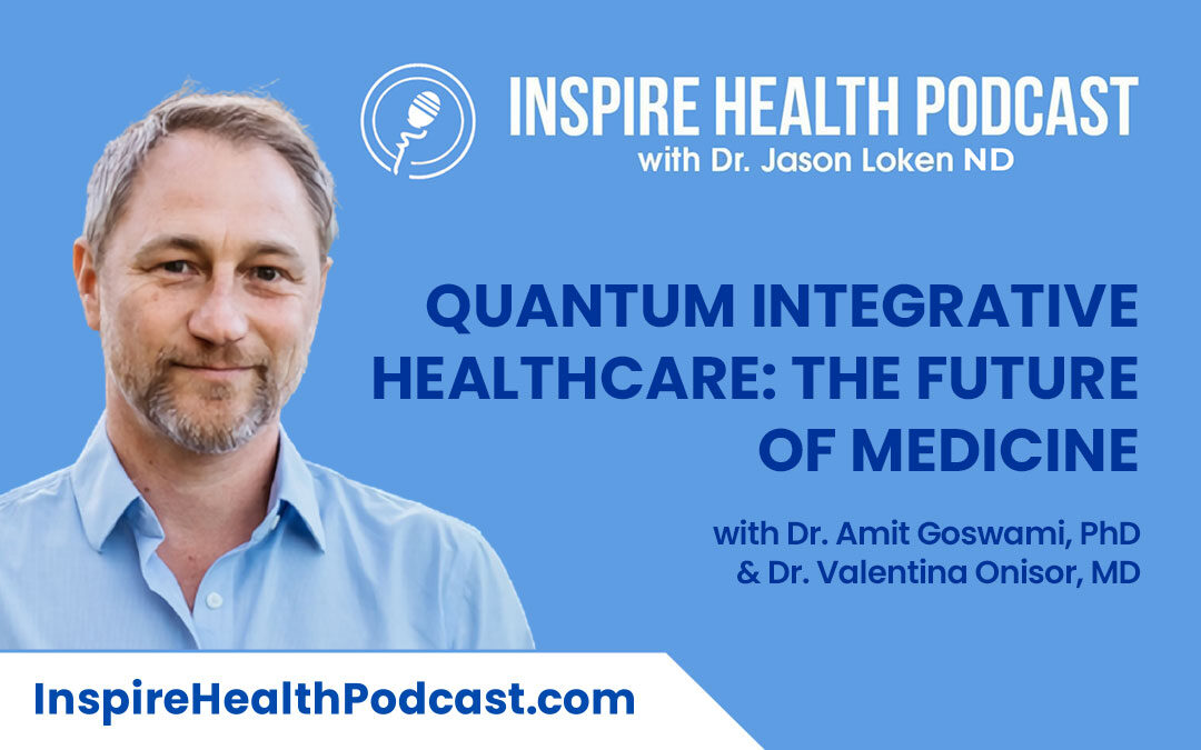 Episode 111: Quantum Integrative Healthcare: The Future of Medicine with Dr. Amit Goswami, PhD & Dr. Valentina Onisor, MD